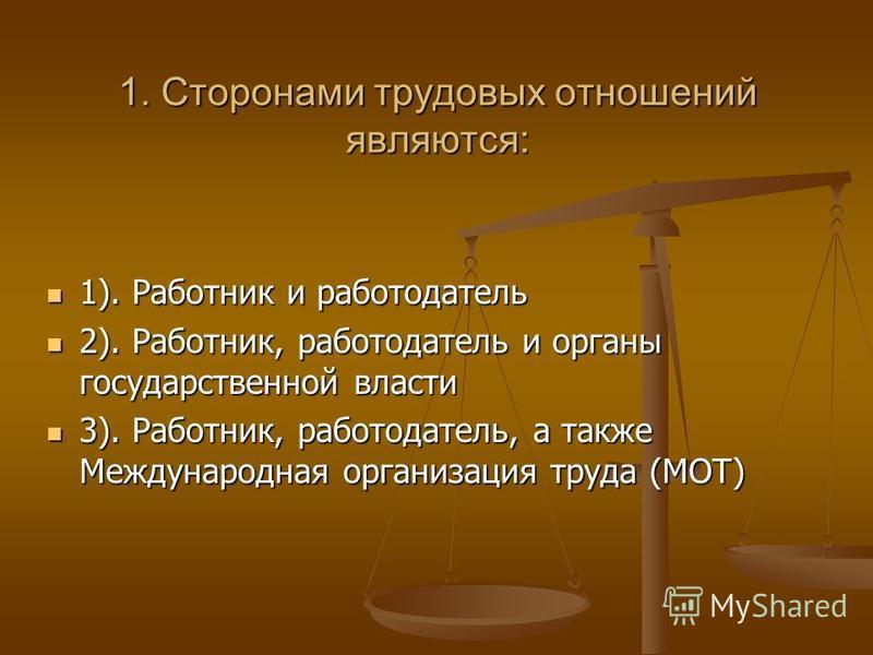 1. Сторонами трудовых отношений являются: 1). Работник и работодатель 1). Работник и работодатель 2). Работник, работодатель и органы государственной власти 2). Работник, работодатель и органы государственной власти 3). Работник, работодатель, а такж