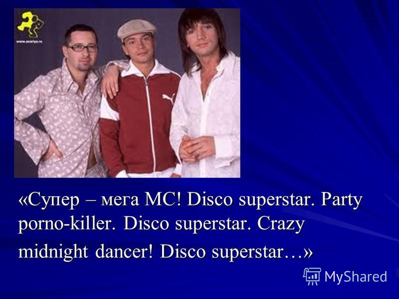 «Супер – мега МС! Disco superstar. Party porno-killer. Disco superstar. Crazy midnight dancer! Disco superstar…»