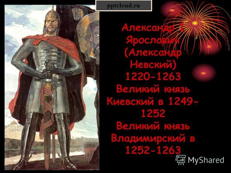 Александр I Ярославич (Александр Невский) 1220-1263 Великий князь Киевский в 1249- 1252 Великий князь Владимирский в 1252-1263 pptcloud.ru