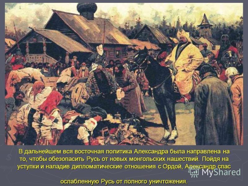 В дальнейшем вся восточная политика Александра была направлена на то, чтобы обезопасить Русь от новых монгольских нашествий. Пойдя на уступки и наладив дипломатические отношения с Ордой, Александр спас ослабленную Русь от полного уничтожения.