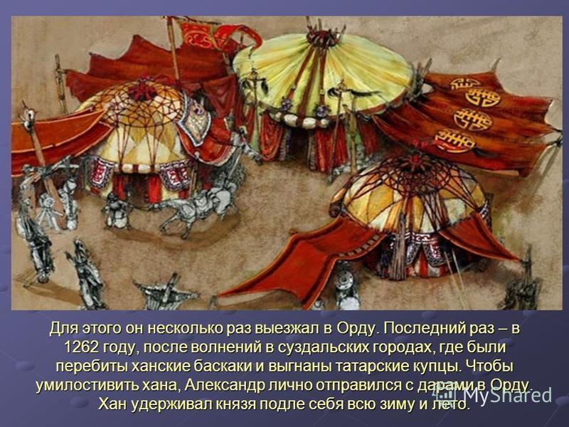 Для этого он несколько раз выезжал в Орду. Последний раз – в 1262 году, после волнений в суздальских городах, где были перебиты ханские баскаки и выгнаны татарские купцы. Чтобы умилостивить хана, Александр лично отправился с дарами в Орду. Хан удержи