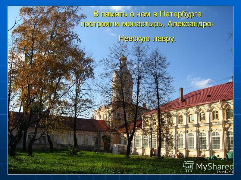В память о нем в Петербурге построили монастырь, Александро- Невскую лавру.