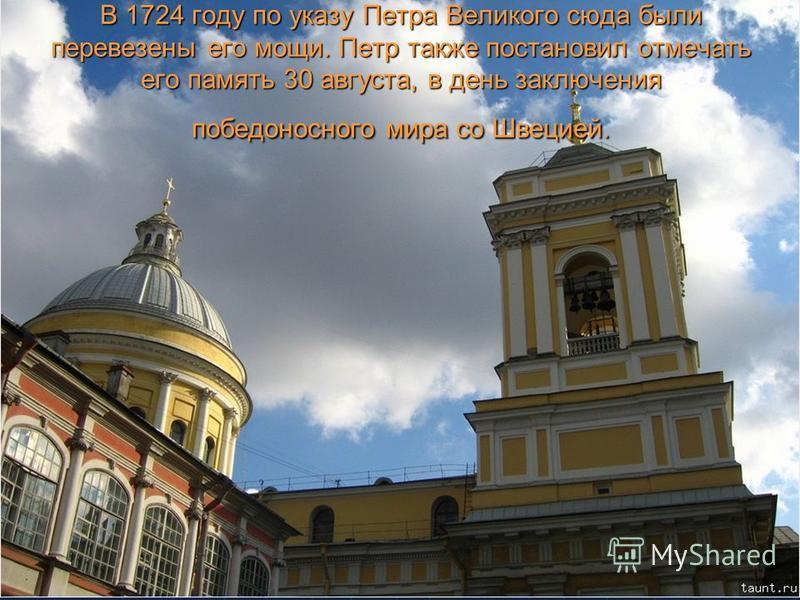 В 1724 году по указу Петра Великого cюда были перевезены его мощи. Петр также постановил отмечать его память 30 августа, в день заключения победоносного мира со Швецией.