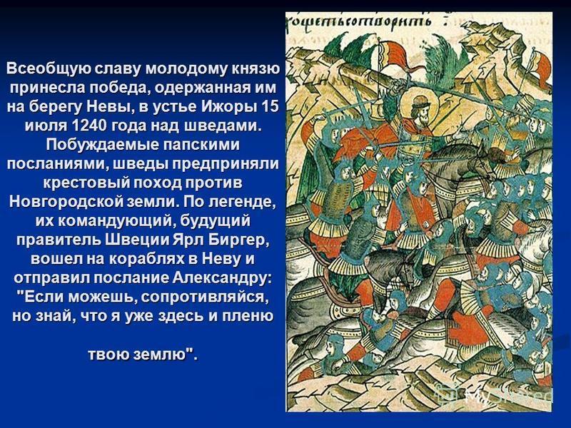 Всеобщую славу молодому князю принесла победа, одержанная им на берегу Невы, в устье Ижоры 15 июля 1240 года над шведами. Побуждаемые папскими посланиями, шведы предприняли крестовый поход против Новгородской земли. По легенде, их командующий, будущи