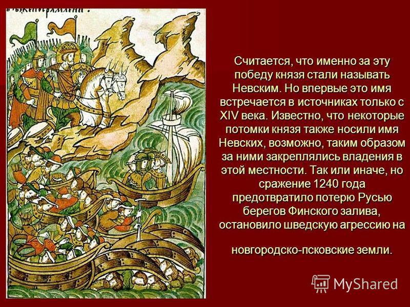 Считается, что именно за эту победу князя стали называть Невским. Но впервые это имя встречается в источниках только с XIV века. Известно, что некоторые потомки князя также носили имя Невских, возможно, таким образом за ними закреплялись владения в э