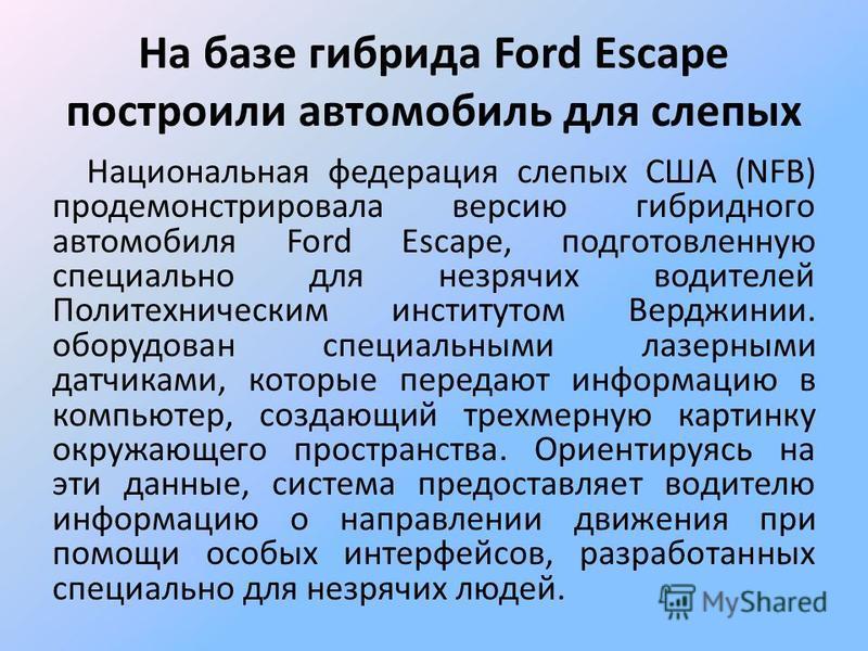 На базе гибрида Ford Escape построили автомобиль для слепых Национальная федерация слепых США (NFB) продемонстрировала версию гибридного автомобиля Ford Escape, подготовленную специально для незрячих водителей Политехническим институтом Верджинии. об