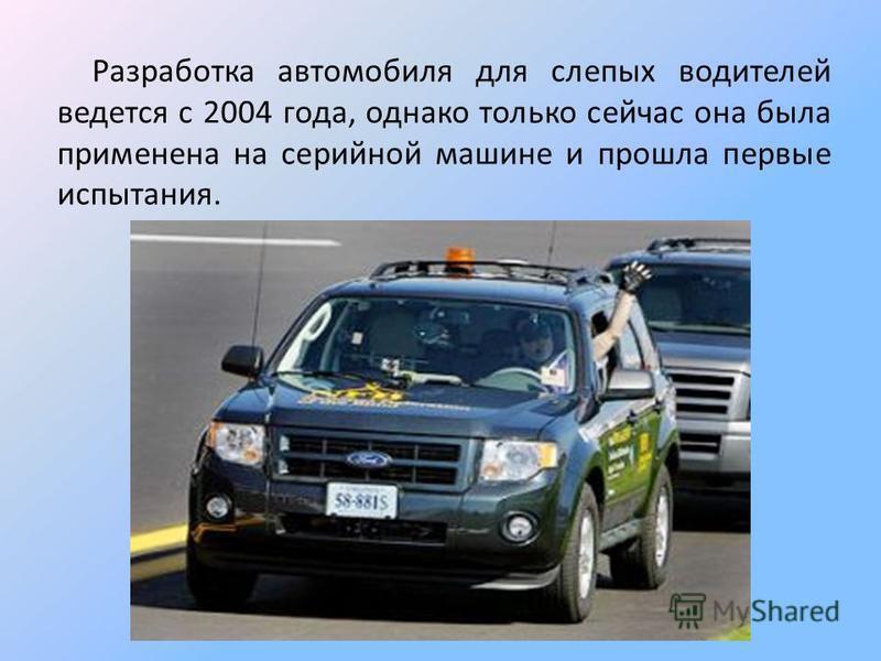 Разработка автомобиля для слепых водителей ведется с 2004 года, однако только сейчас она была применена на серийной машине и прошла первые испытания.