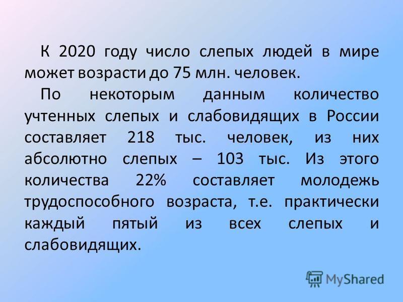 К 2020 году число слепых людей в мире может возрасти до 75 млн. человек. По некоторым данным количество учтенных слепых и слабовидящих в России составляет 218 тыс. человек, из них абсолютно слепых – 103 тыс. Из этого количества 22% составляет молодеж