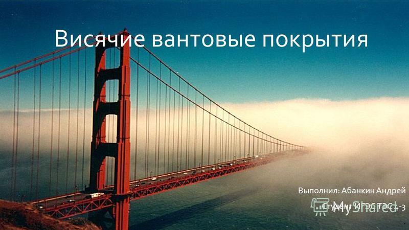 Выполнил: Абанкин Андрей Студент ИГЭС ТЭС 4-3. Висячие вантовые покрытия