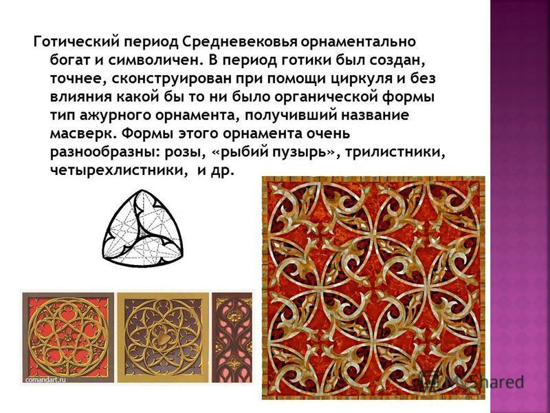Готический период Средневековья орнаментально богат и символичен. В период готики был создан, точнее, сконструирован при помощи циркуля и без влияния какой бы то ни было органической формы тип ажурного орнамента, получивший название масверк. Формы эт