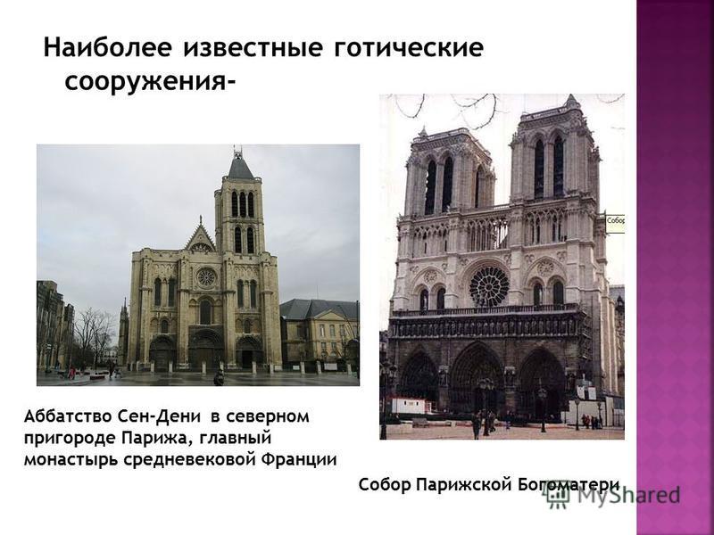 Наиболее известные готические сооружения- Собор Парижской Богоматери Аббатство Сен-Дени в северном пригороде Парижа, главный монастырь средневековой Франции