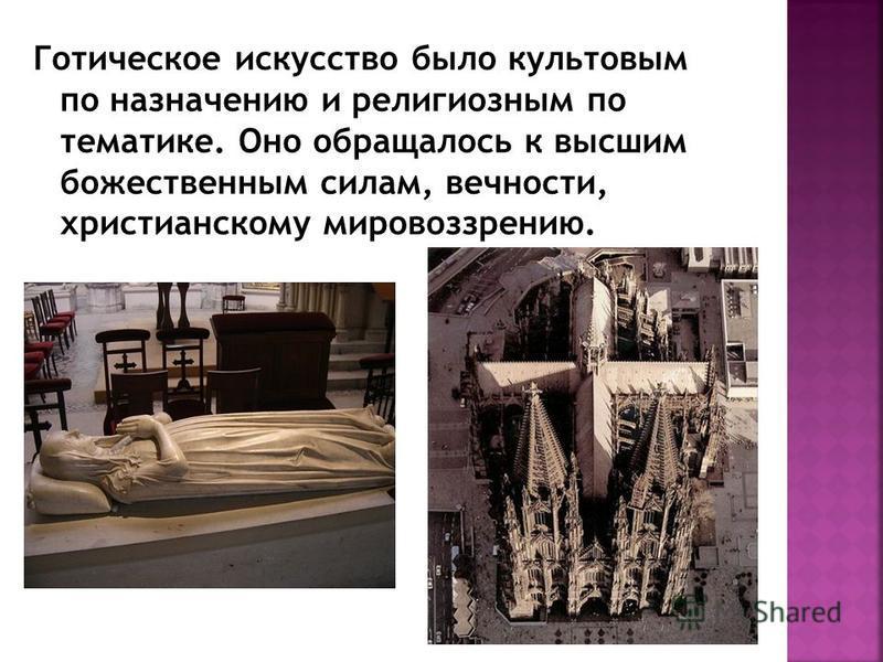 Готическое искусство было культовым по назначению и религиозным по тематике. Оно обращалось к высшим божественным силам, вечности, христианскому мировоззрению.