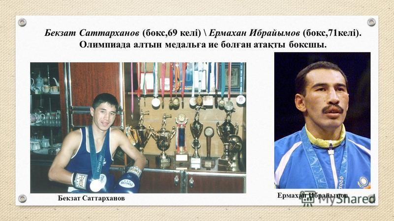 Бекзат Саттарханов (бокс,69 келі) \ Ермахан Ибрайымов (бокс,71 келі). Олимпиада алтын медальға ие болған атақты боксшы. Бекзат Саттарханов Ермахан Ибрайымов