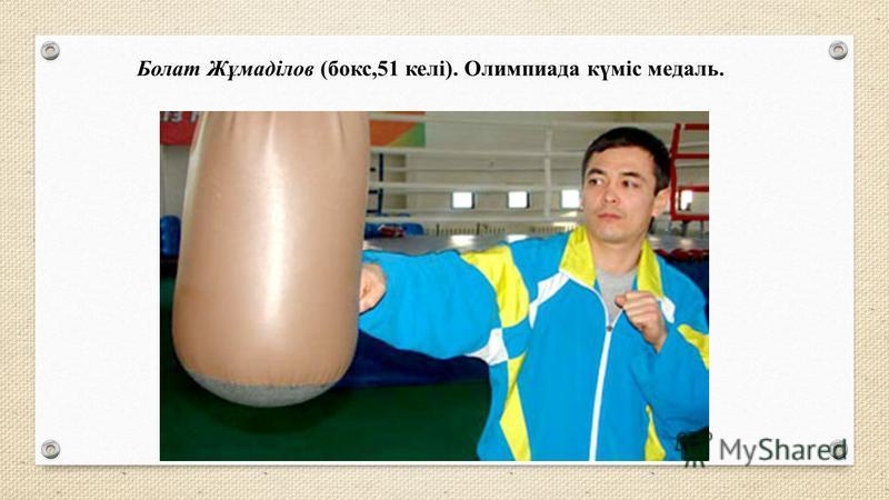 Болат Жұмаділов (бокс,51 келі). Олимпиада күміс медаль.