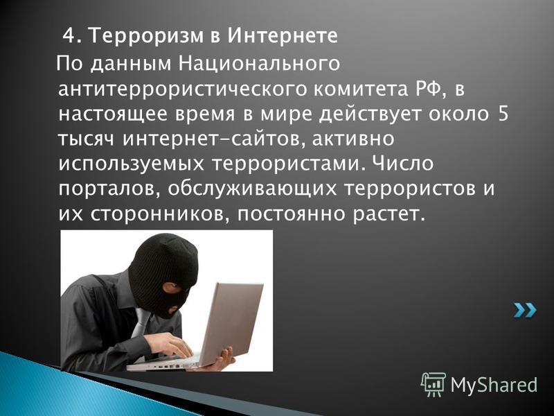 4. Терроризм в Интернете По данным Национального антитеррористического комитета РФ, в настоящее время в мире действует около 5 тысяч интернет-сайтов, активно используемых террористами. Число порталов, обслуживающих террористов и их сторонников, посто