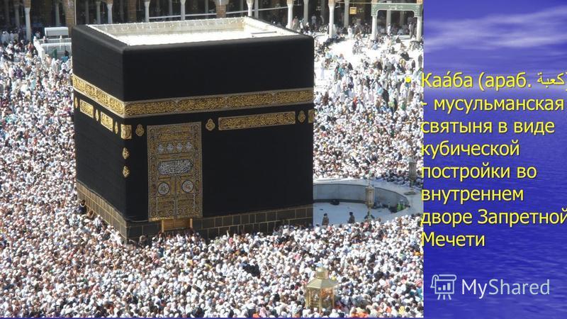Каа́ба (араб. كعبة) - мусульманская святыня в виде кубической постройки во внутреннем дворе Запретной Мечети Каа́ба (араб. كعبة) - мусульманская святыня в виде кубической постройки во внутреннем дворе Запретной Мечети