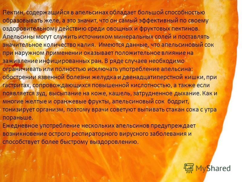 Пектин, содержащийся в апельсинах обладает большой способностью образовывать желе, а это значит, что он самый эффективный по своему оздоровительному действию среди овощных и фруктовых пектинов. Апельсины могут служить источником минеральных солей и п