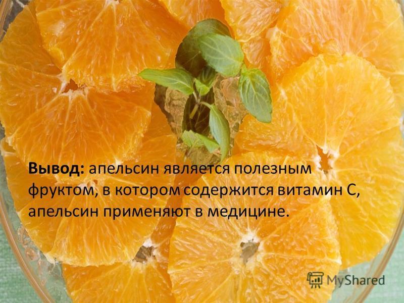Вывод: апельсин является полезным фруктом, в котором содержится витамин С, апельсин применяют в медицине.