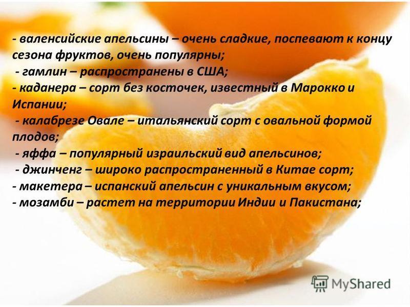 - валенсийские апельсины – очень сладкие, поспевают к концу сезона фруктов, очень популярны; - гамлин – распространены в США; - каданера – сорт без косточек, известный в Марокко и Испании; - калабрезе Овале – итальянский сорт с овальной формой плодов