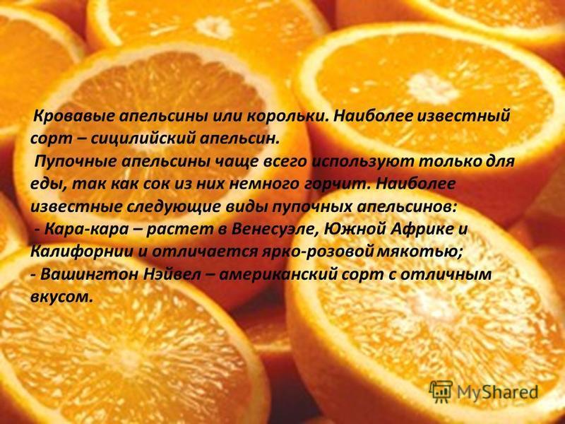 Кровавые апельсины или корольки. Наиболее известный сорт – сицилийский апельсин. Пупочные апельсины чаще всего используют только для еды, так как сок из них немного горчит. Наиболее известные следующие виды пупочных апельсинов: - Кара-кара – растет в