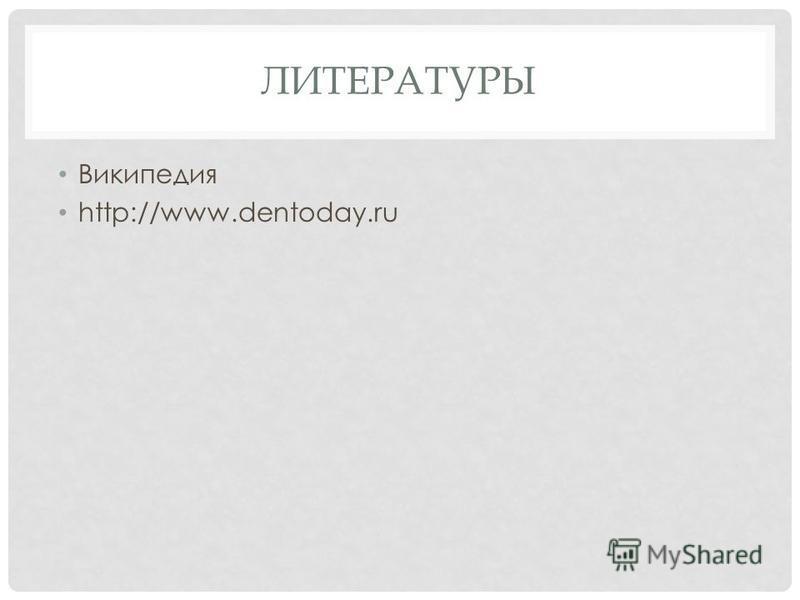 ЛИТЕРАТУРЫ Википедия http://www.dentoday.ru