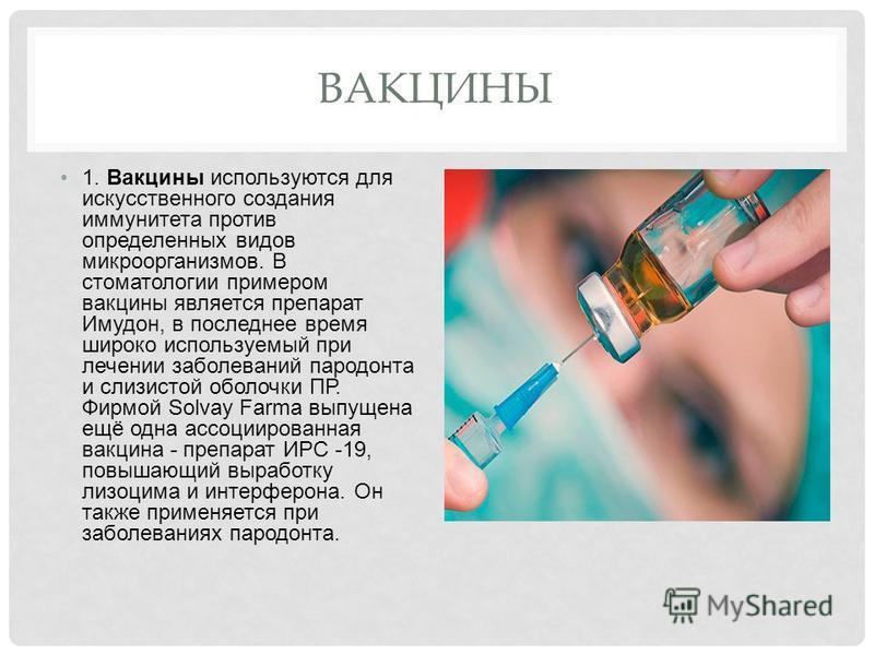 ВАКЦИНЫ 1. Вакцины используются для искусственного создания иммунитета против определенных видов микроорганизмов. В стоматологии примером вакцины является препарат Имудон, в последнее время широко используемый при лечении заболеваний пародонта и слиз