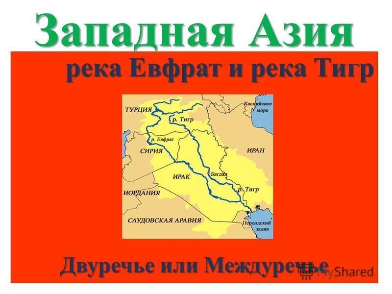 Западная Азия река Евфрат и река Тигр Двуречье или Междуречье