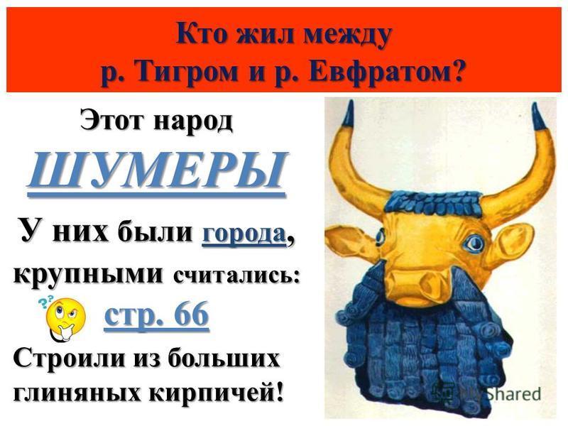 Кто жил между р. Тигром и р. Евфратом? Этот народ ШУМЕРЫ У них были города, крупными считались: стр. 66 Строили из больших глиняных кирпичей!