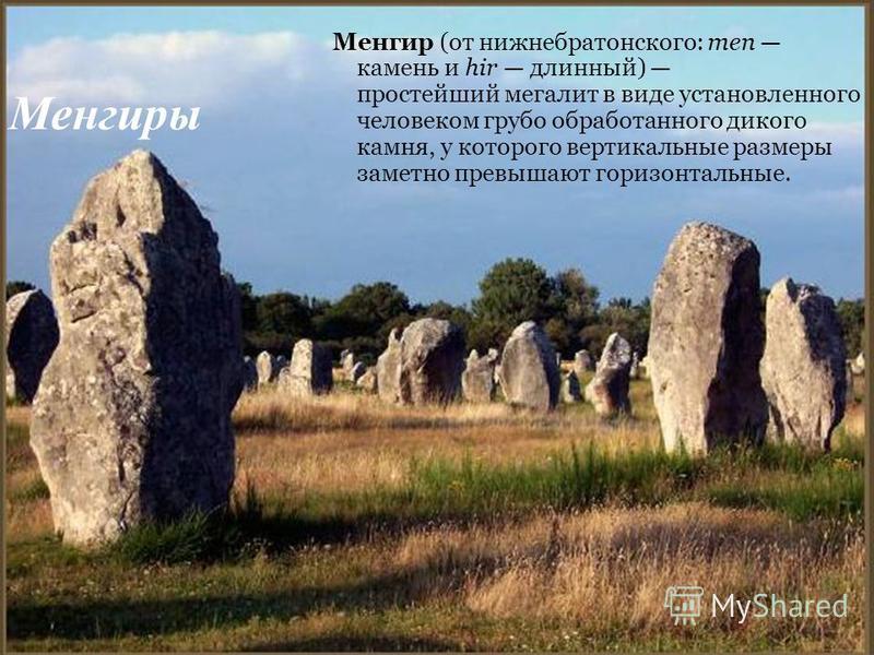 Менгиры Менгир (от нижнебратонского: men камень и hir длинный) простейший мегалит в виде установленного человеком грубо обработанного дикого камня, у которого вертикальные размеры заметно превышают горизонтальные.
