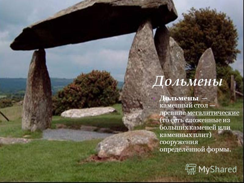 Дольмены Дольмены каменный стол древние мегалитические (то есть сложенные из больших каменей или каменных плит) сооружения определённой формы.