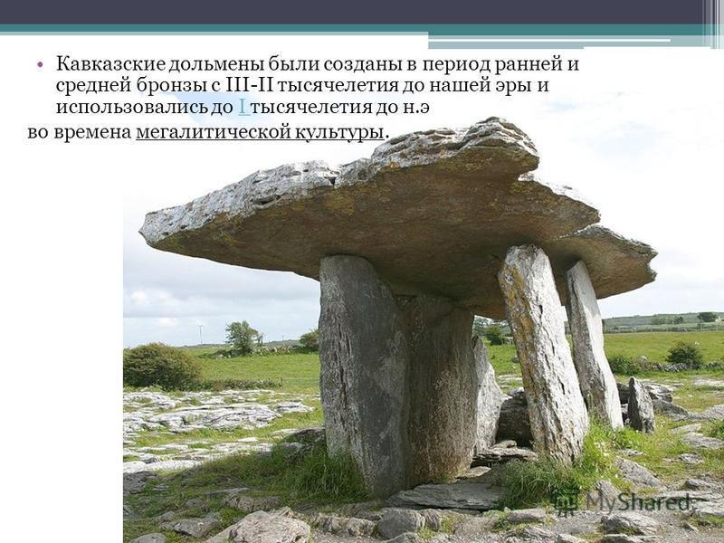 Кавказские дольмены были созданы в период ранней и средней бронзы с III-II тысячелетия до нашей эры и использовались до I тысячелетия до н.эI во времена мегалитической культуры.
