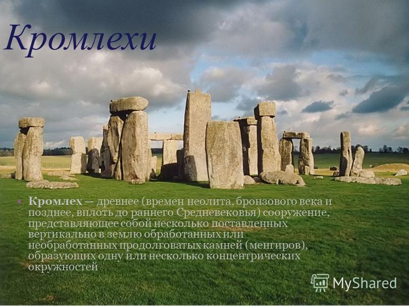 Кромлехи Кромлех древнее (времен неолита, бронзового века и позднее, вплоть до раннего Средневековья) сооружение, представляющее собой несколько поставленных вертикально в землю обработанных или необработанных продолговатых камней (менгиров), образую