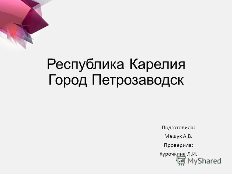 Республика Карелия Город Петрозаводск Подготовила: Машук А.В. Проверила: Курочкина Л.И.