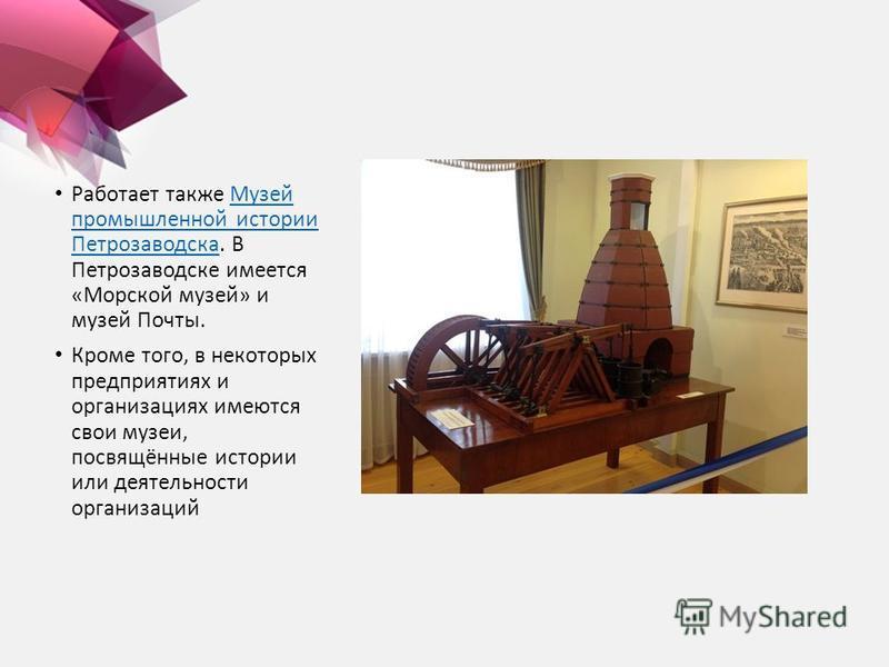 Работает также Музей промышленной истории Петрозаводска. В Петрозаводске имеется «Морской музей» и музей Почты.Музей промышленной истории Петрозаводска Кроме того, в некоторых предприятиях и организациях имеются свои музеи, посвящённые истории или де