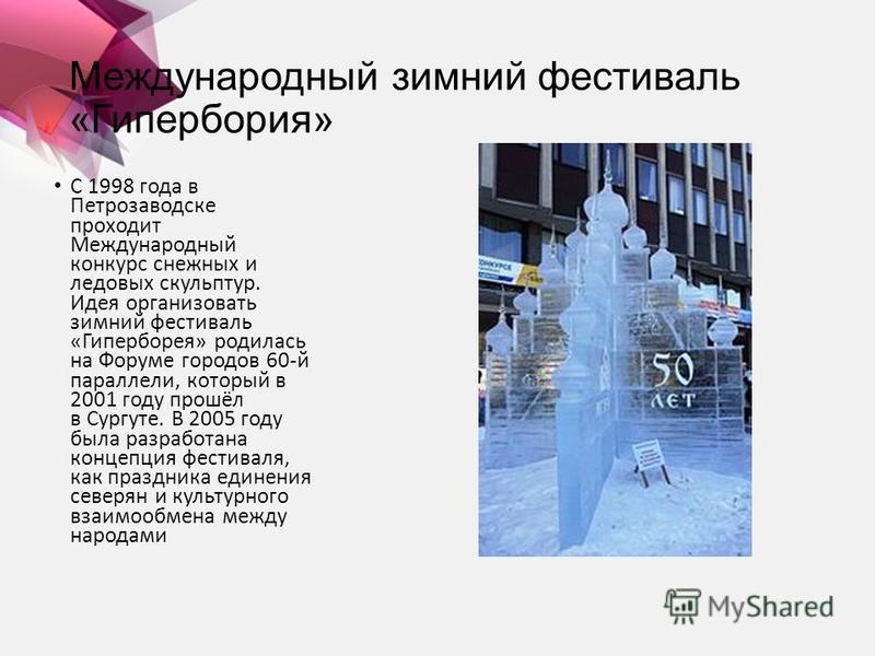 Международный зимний фестиваль «Гипербория» С 1998 года в Петрозаводске проходит Международный конкурс снежных и ледовых скульптур. Идея организовать зимний фестиваль «Гиперборея» родилась на Форуме городов 60-й параллели, который в 2001 году прошёл