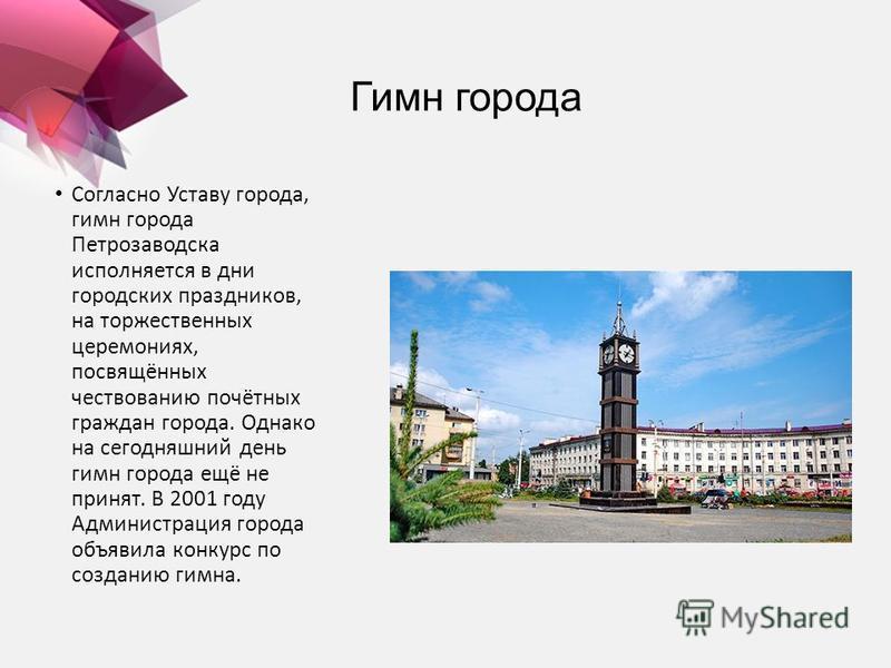 Гимн города Согласно Уставу города, гимн города Петрозаводска исполняется в дни городских праздников, на торжественных церемониях, посвящённых чествованию почётных граждан города. Однако на сегодняшний день гимн города ещё не принят. В 2001 году Адми