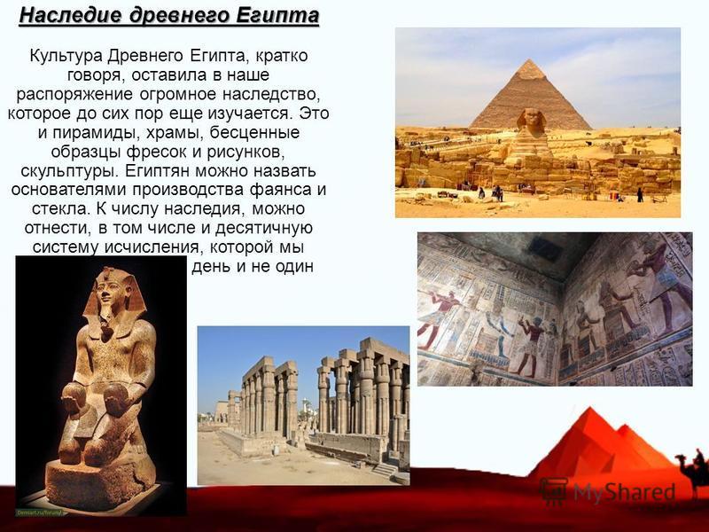 Наследие древнего Египта Наследие древнего Египта Культура Древнего Египта, кратко говоря, оставила в наше распоряжение огромное наследство, которое до сих пор еще изучается. Это и пирамиды, храмы, бесценные образцы фресок и рисунков, скульптуры. Еги