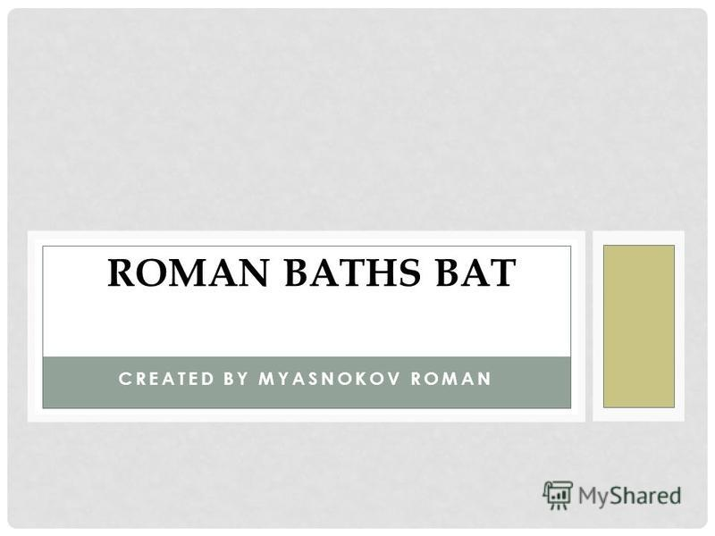 CREATED BY MYASNOKOV ROMAN ROMAN BATHS BAT