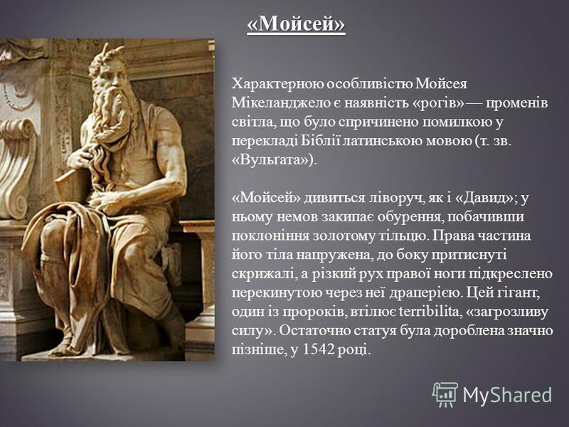 «Мойсей» Характерною особливістю Мойсея Мікеланджело є наявність «рогів» променів світла, що було спричинено помилкою у перекладі Біблії латинською мовою (т. зв. «Вульґата»). «Мойсей» дивиться ліворуч, як і «Давид»; у ньому немов закипає обурення, по