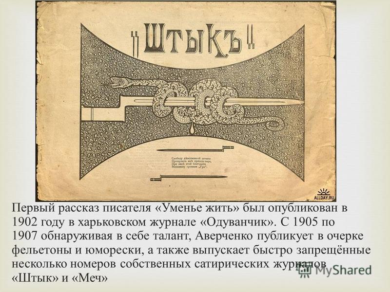 Первый рассказ писателя « Уменье жить » был опубликован в 1902 году в харьковском журнале « Одуванчик ». С 1905 по 1907 обнаруживая в себе талант, Аверченко публикует в очерке фельетоны и юморески, а также выпускает быстро запрещённые несколько номер