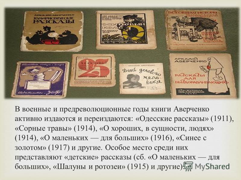 В военные и предреволюционные годы книги Аверченко активно издаются и переиздаются : « Одесские рассказы » (1911), « Сорные травы » (1914), « О хороших, в сущности, людях » (1914), « О маленьких для больших » (1916), « Синее с золотом » (1917) и друг