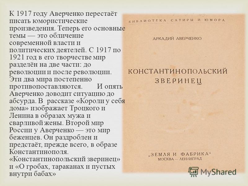 К 1917 году Аверченко перестаёт писать юмористические произведения. Теперь его основные темы это обличение современной власти и политических деятелей. С 1917 по 1921 год в его творчестве мир разделён на две части : до революции и после революции. Эти
