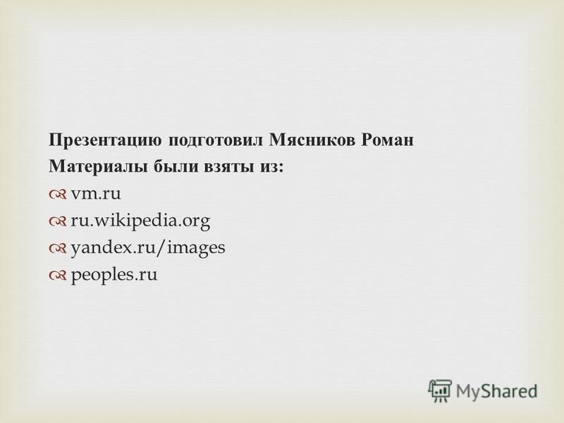 Презентацию подготовил Мясников Роман Материалы были взяты из : vm.ru ru.wikipedia.org yandex.ru/images peoples.ru