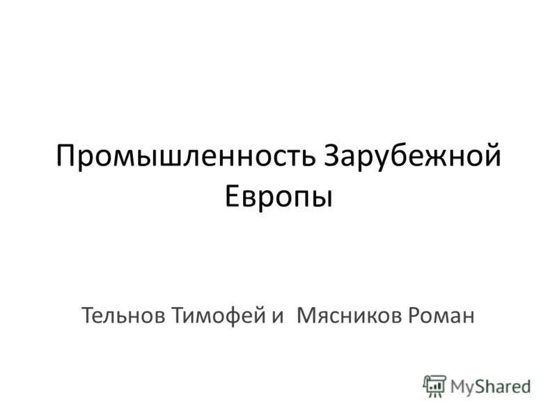 Промышленность Зарубежной Европы Тельнов Тимофей и Мясников Роман