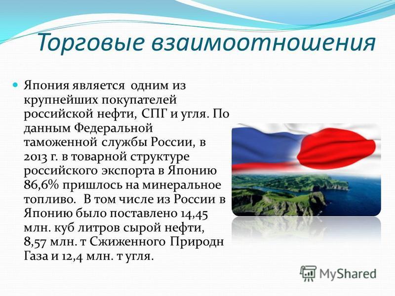 Япония является одним из крупнейших покупателей российской нефти, СПГ и угля. По данным Федеральной таможенной службы России, в 2013 г. в товарной структуре российского экспорта в Японию 86,6% пришлось на минеральное топливо. В том числе из России в