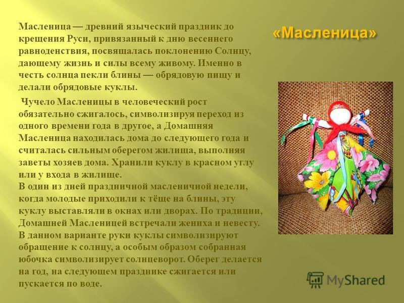 « Масленица » Масленица древний языческий праздник до крещения Руси, привязанный к дню весеннего равноденствия, посвящалась поклонению Солнцу, дающему жизнь и силы всему живому. Именно в честь солнца пекли блины обрядовую пищу и делали обрядовые кукл