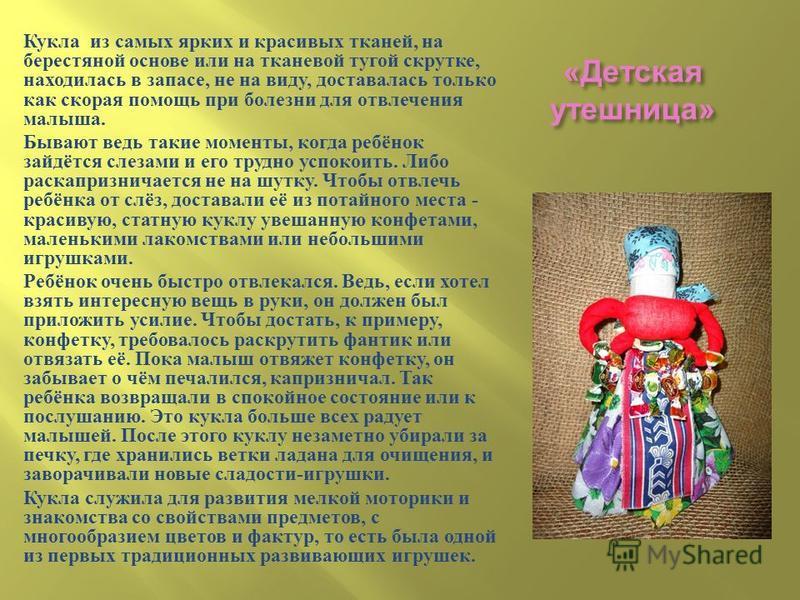« Детская утешница » Кукла из самых ярких и красивых тканей, на берестяной основе или на тканевой тугой скрутке, находилась в запасе, не на виду, доставалась только как скорая помощь при болезни для отвлечения малыша. Бывают ведь такие моменты, когда