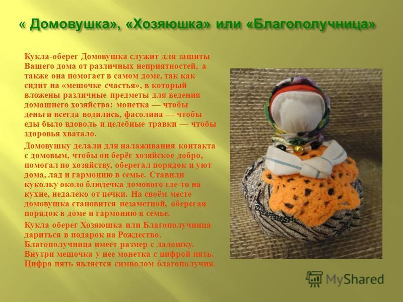 « Домовушка », « Хозяюшка » или « Благополучница » Кукла - оберег Домовушка служит для защиты Вашего дома от различных неприятностей, а также она помогает в самом доме, так как сидит на « мешочке счастья », в который вложены различные предметы для ве