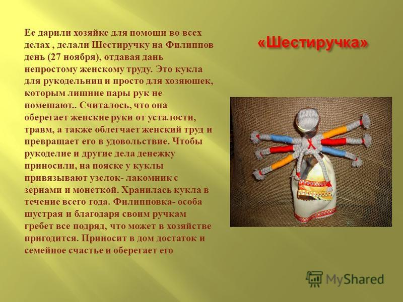« Шестиручка » Ее дарили хозяйке для помощи во всех делах, делали Шестиручку на Филиппов день (27 ноября ), отдавая дань непростому женскому труду. Это кукла для рукодельниц и просто для хозяюшек, которым лишние пары рук не помешают.. Считалось, что