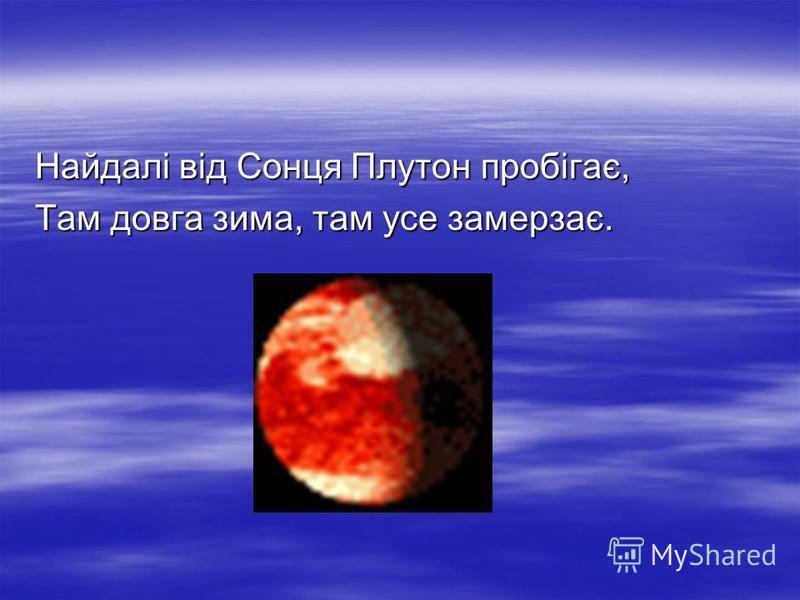 Найдалі від Сонця Плутон пробігає, Там довга зима, там усе замерзає.